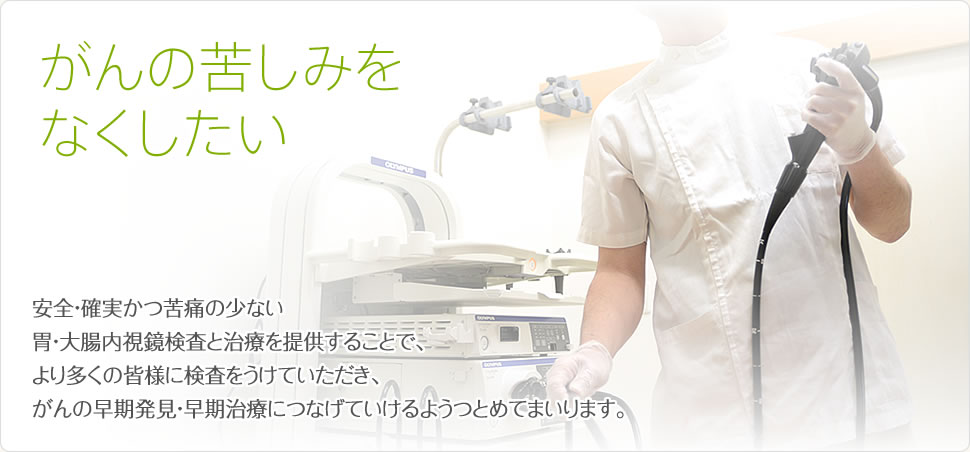 がんの苦しみをなくしたい・・安全・確実かつ苦痛の少ない胃・大腸内視鏡検査と治療を提供することで、より多くの皆様に検査をうけていただき、がんの早期発見・早期治療につなげていけるようつとめてまいります。